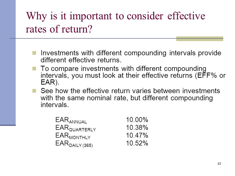 44 Classifications of interest rates Effective (or equivalent) annual rate (EAR = EFF%) – the annual rate of interest actually being earned, accountin
