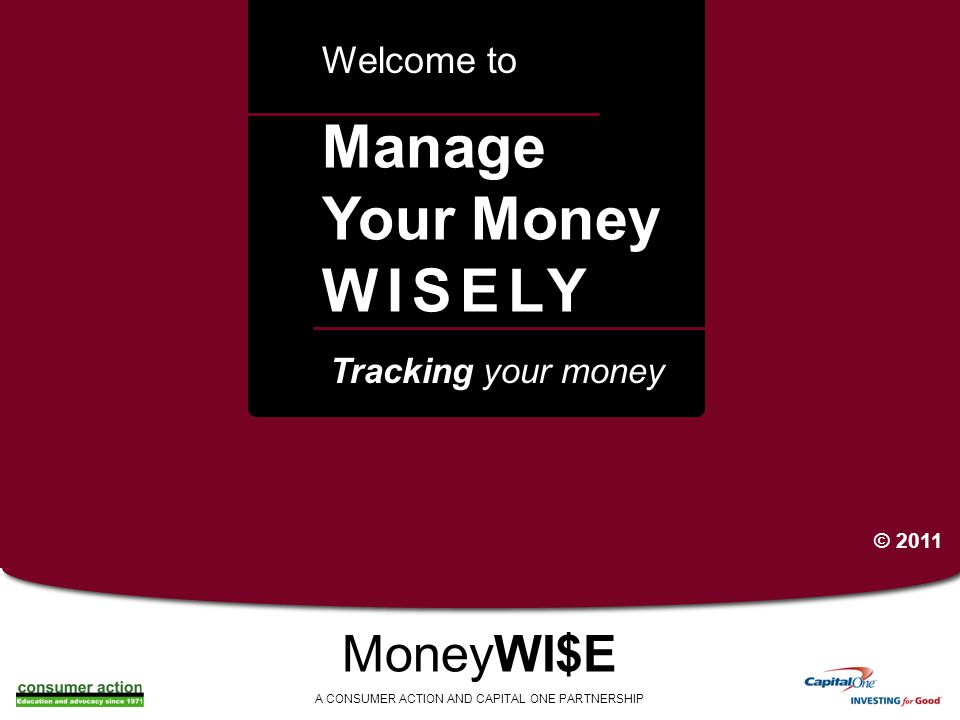 a Manage Your Money WISELY Welcome to MoneyWI$E A CONSUMER ACTION AND CAPITAL ONE PARTNERSHIP Tracking your money © 2011
