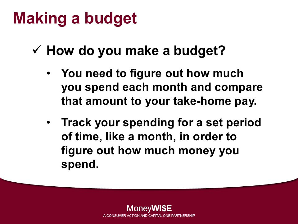 Making a budget How do you make a budget? You need to figure out how much you spend each month and compare that amount to your take-home pay. Track yo