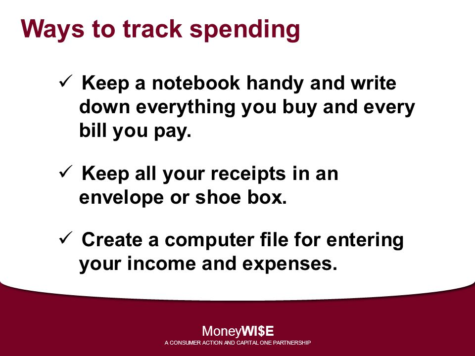 Ways to track spending Keep a notebook handy and write down everything you buy and every bill you pay. Keep all your receipts in an envelope or shoe b