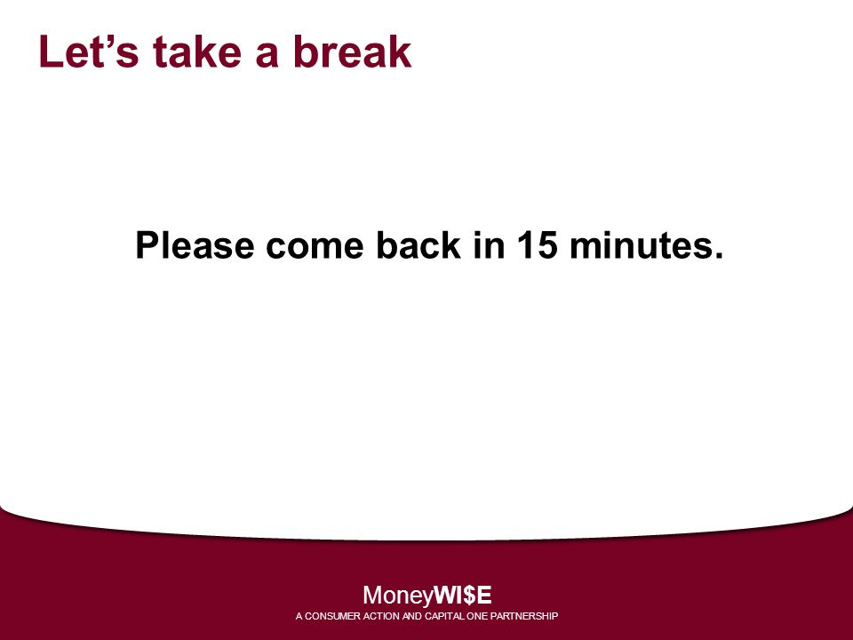 Lets take a break Please come back in 15 minutes. MoneyWI$E A CONSUMER ACTION AND CAPITAL ONE PARTNERSHIP