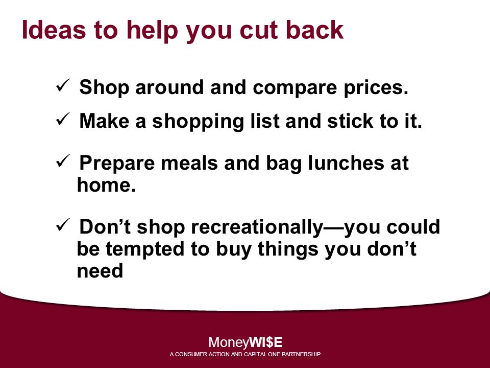 Ideas to help you cut back Shop around and compare prices. Make a shopping list and stick to it. Prepare meals and bag lunches at home. Dont shop recr