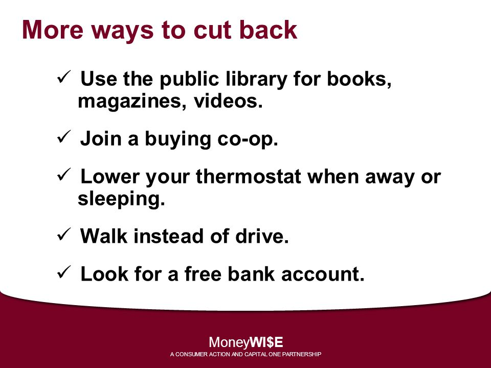 More ways to cut back Use the public library for books, magazines, videos. Join a buying co-op. Lower your thermostat when away or sleeping. Walk inst