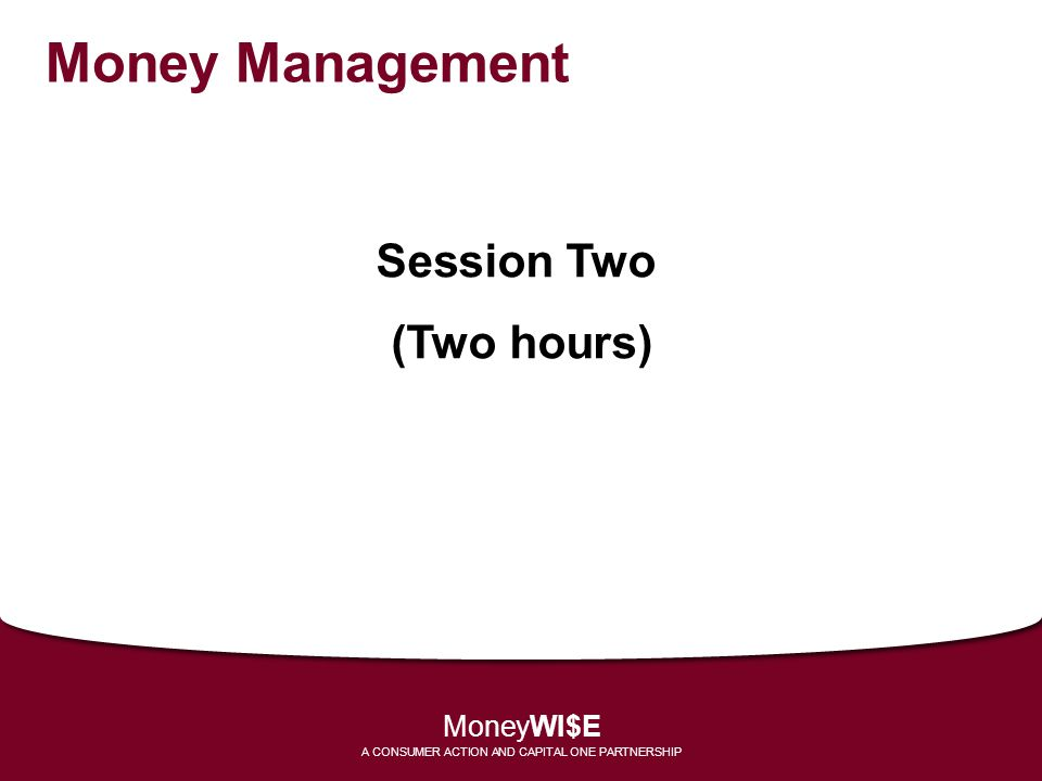 Money Management Session Two (Two hours) MoneyWI$E A CONSUMER ACTION AND CAPITAL ONE PARTNERSHIP