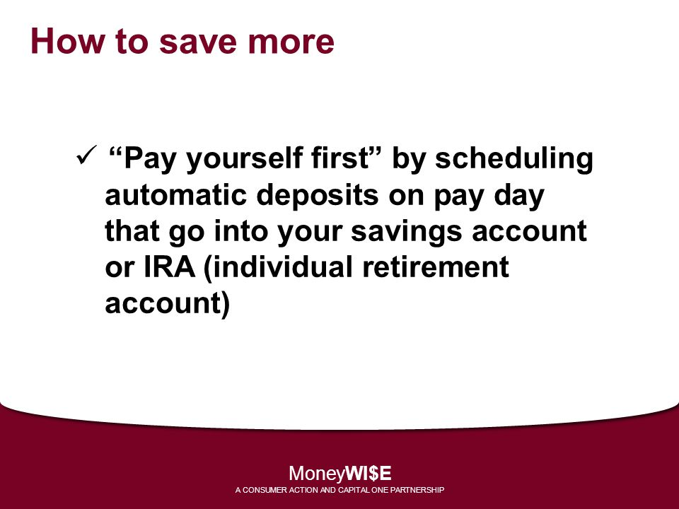 How to save more Pay yourself first by scheduling automatic deposits on pay day that go into your savings account or IRA (individual retirement account) MoneyWI$E A CONSUMER ACTION AND CAPITAL ONE PARTNERSHIP