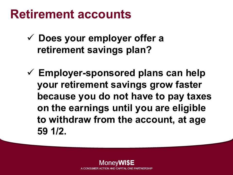 Retirement accounts Does your employer offer a retirement savings plan? Employer-sponsored plans can help your retirement savings grow faster because