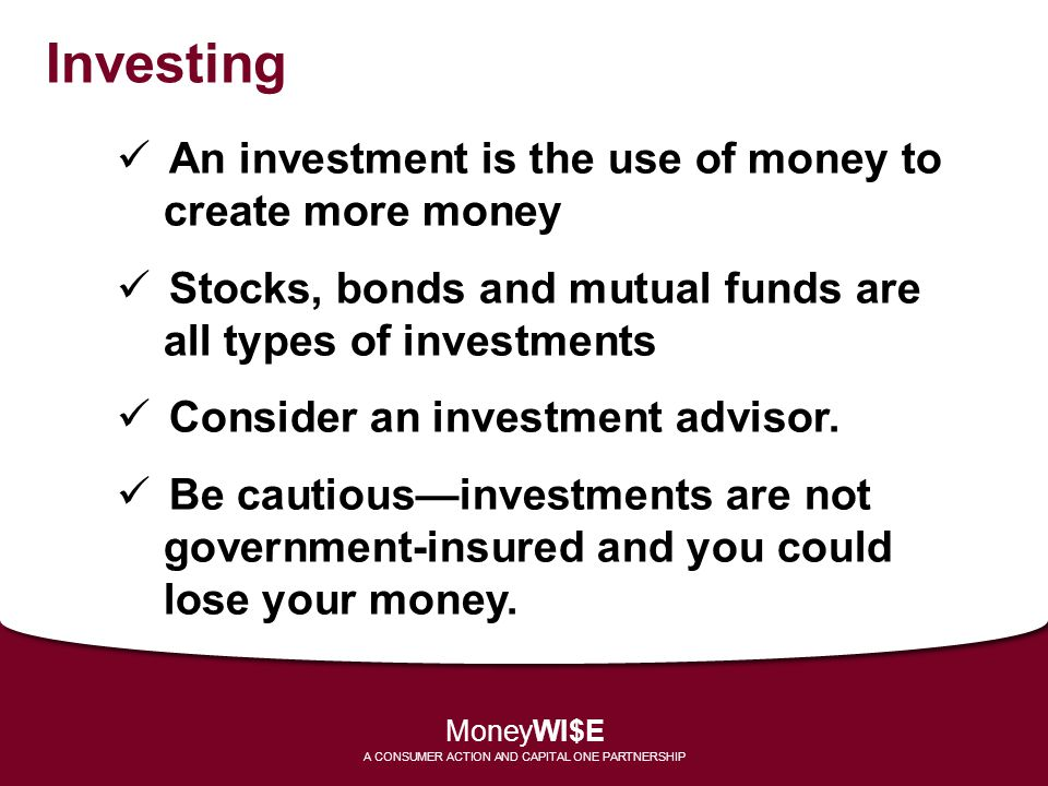Investing An investment is the use of money to create more money Stocks, bonds and mutual funds are all types of investments Consider an investment ad