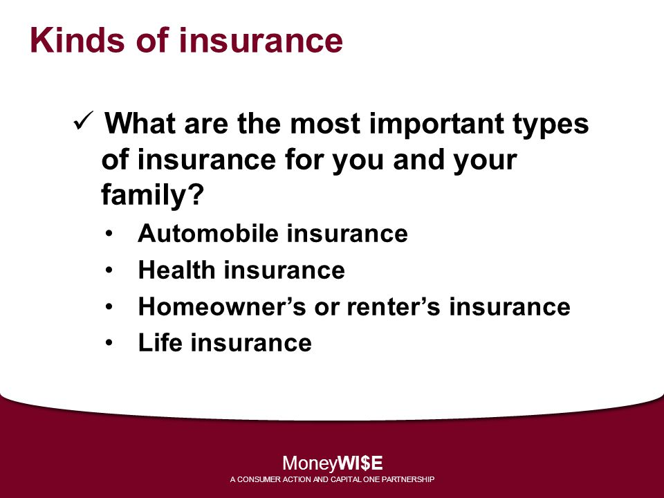 Kinds of insurance What are the most important types of insurance for you and your family? Automobile insurance Health insurance Homeowners or renters