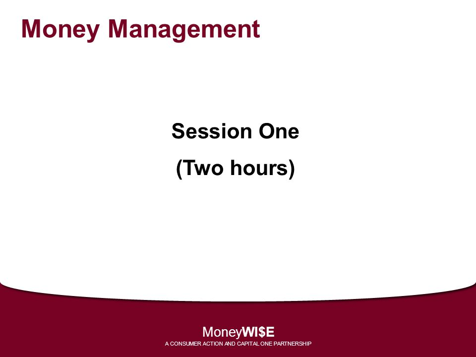 Money Management Session One (Two hours) MoneyWI$E A CONSUMER ACTION AND CAPITAL ONE PARTNERSHIP