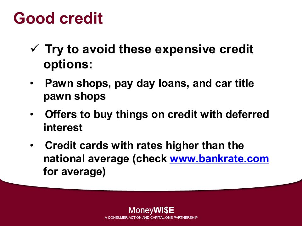 Good credit Try to avoid these expensive credit options: Pawn shops, pay day loans, and car title pawn shops Offers to buy things on credit with defer