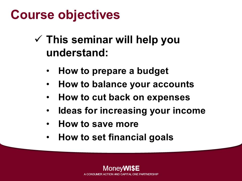 Course objectives This seminar will help you understand: How to prepare a budget How to balance your accounts How to cut back on expenses Ideas for in
