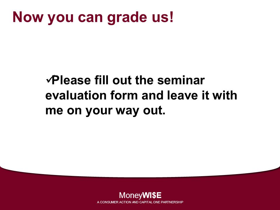 Now you can grade us! Please fill out the seminar evaluation form and leave it with me on your way out. MoneyWI$E A CONSUMER ACTION AND CAPITAL ONE PA