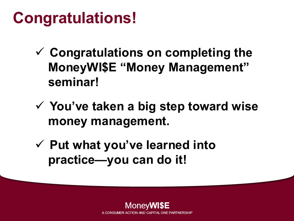 Congratulations! Congratulations on completing the MoneyWI$E Money Management seminar! Youve taken a big step toward wise money management. Put what y