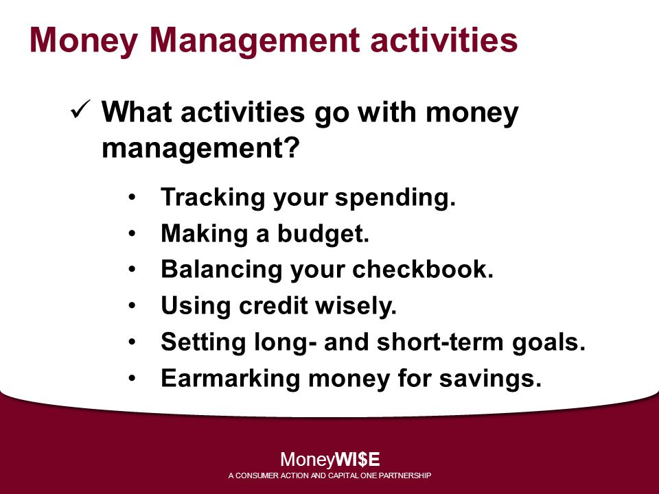 Money Management activities What activities go with money management? Tracking your spending. Making a budget. Balancing your checkbook. Using credit