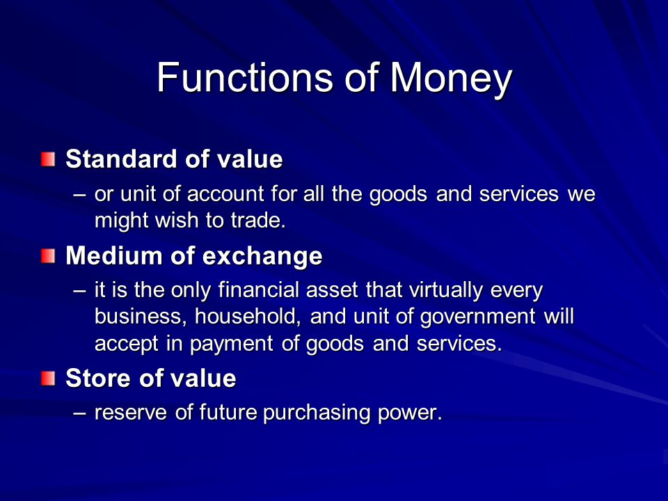Functions of Money Standard of value –or unit of account for all the goods and services we might wish to trade. Medium of exchange –it is the only fin