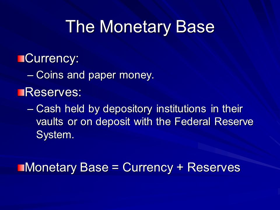 The Monetary Base Currency: –Coins and paper money. Reserves: –Cash held by depository institutions in their vaults or on deposit with the Federal Res
