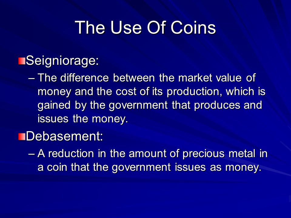 The Use Of Coins Seigniorage: –The difference between the market value of money and the cost of its production, which is gained by the government that