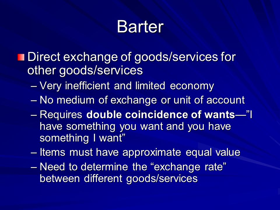 Barter Direct exchange of goods/services for other goods/services –Very inefficient and limited economy –No medium of exchange or unit of account –Req