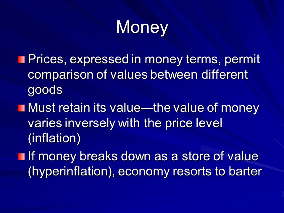 Money Prices, expressed in money terms, permit comparison of values between different goods Must retain its valuethe value of money varies inversely w