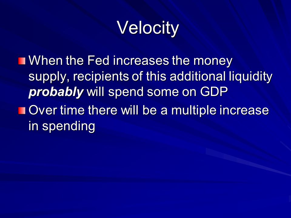 Velocity Velocity When the Fed increases the money supply, recipients of this additional liquidity probably will spend some on GDP Over time there will be a multiple increase in spending