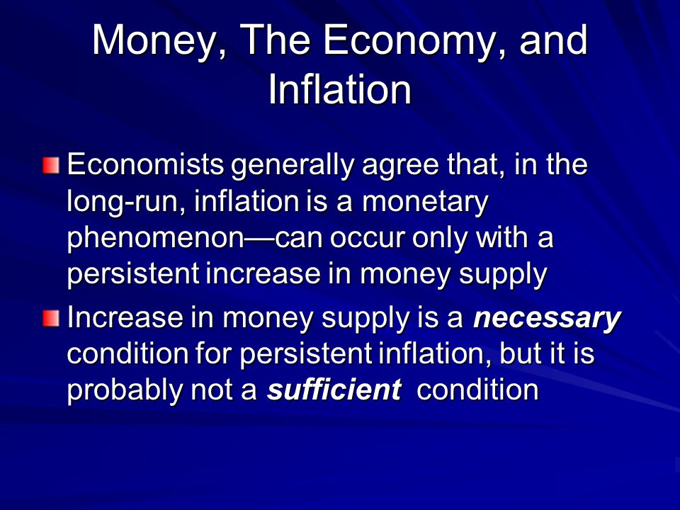 Money, The Economy, and Inflation Economists generally agree that, in the long-run, inflation is a monetary phenomenoncan occur only with a persistent