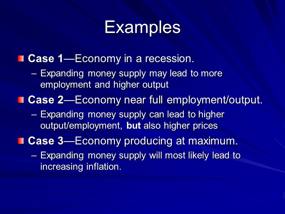 Examples Case 1Economy in a recession. –Expanding money supply may lead to more employment and higher output Case 2Economy near full employment/output