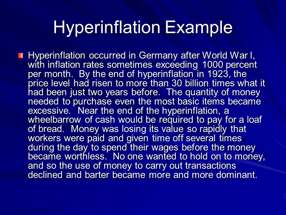 Hyperinflation Example Hyperinflation occurred in Germany after World War I, with inflation rates sometimes exceeding 1000 percent per month. By the e