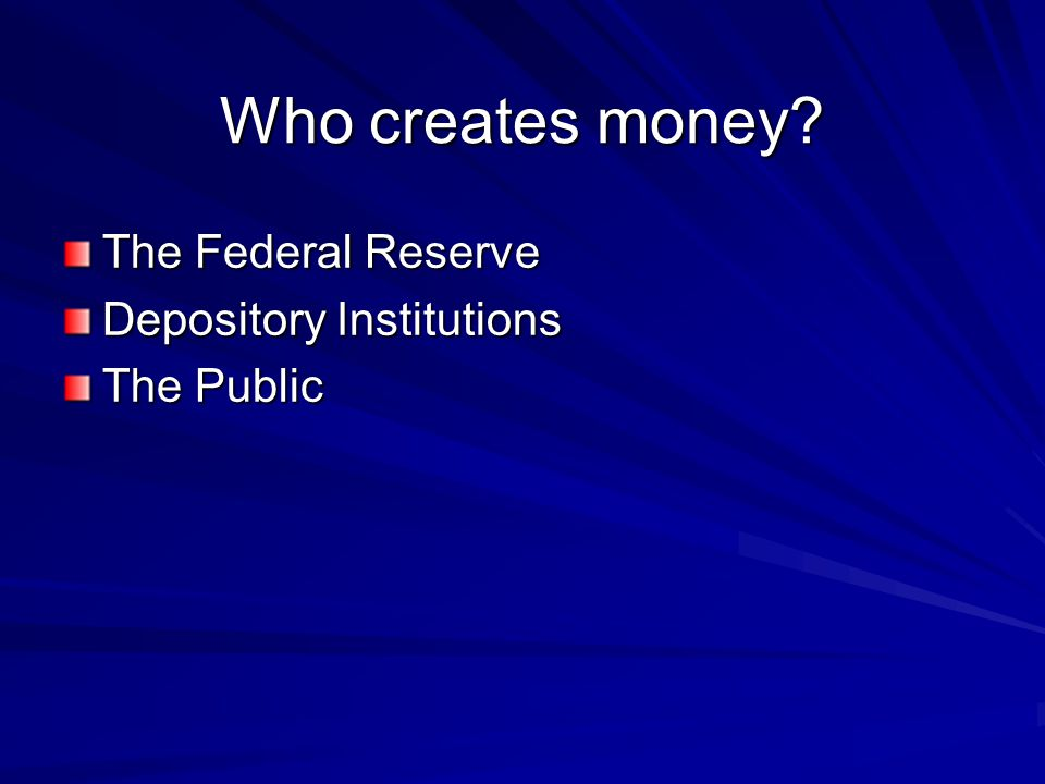 Who creates money? The Federal Reserve Depository Institutions The Public
