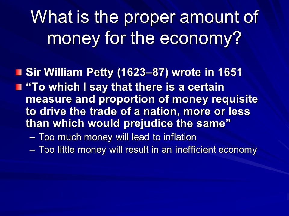 What is the proper amount of money for the economy? Sir William Petty (1623–87) wrote in 1651 To which I say that there is a certain measure and propo