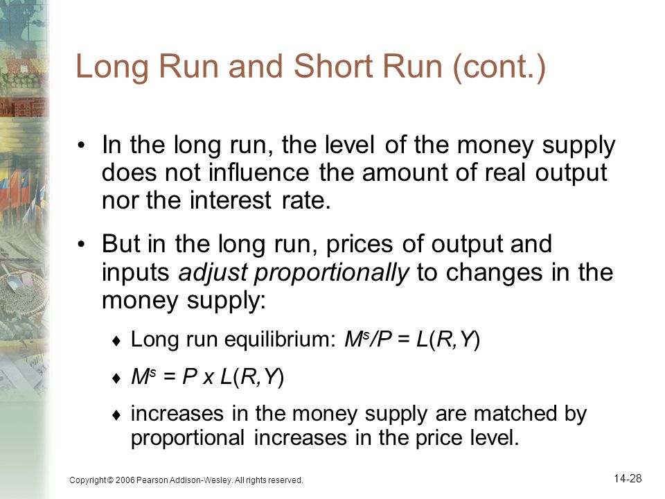 Copyright © 2006 Pearson Addison-Wesley. All rights reserved. 14-28 Long Run and Short Run (cont.) In the long run, the level of the money supply does