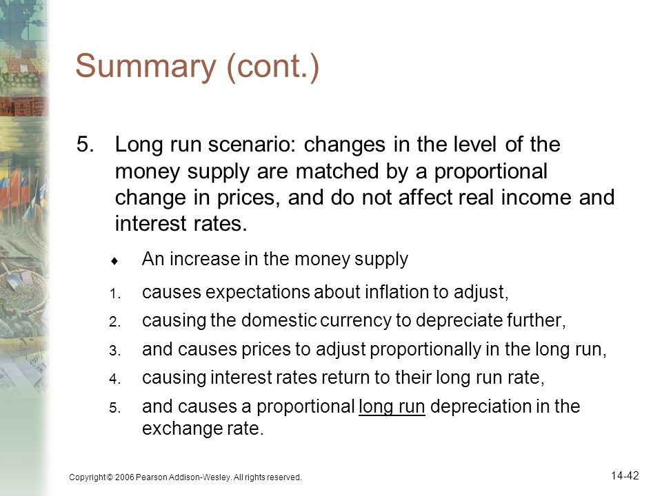 Copyright © 2006 Pearson Addison-Wesley. All rights reserved. 14-42 Summary (cont.) 5.Long run scenario: changes in the level of the money supply are