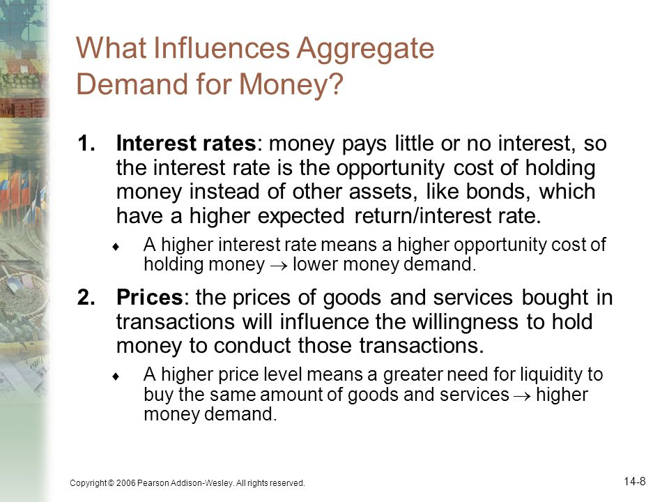 Copyright © 2006 Pearson Addison-Wesley. All rights reserved. 14-8 What Influences Aggregate Demand for Money? 1.Interest rates: money pays little or