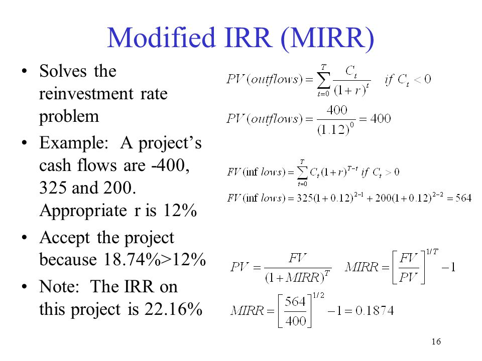 15 Reinvestment Rate Assumption During the life of a project, what are the investment assumptions of the intermediate cash flows? Implicitly the PV or