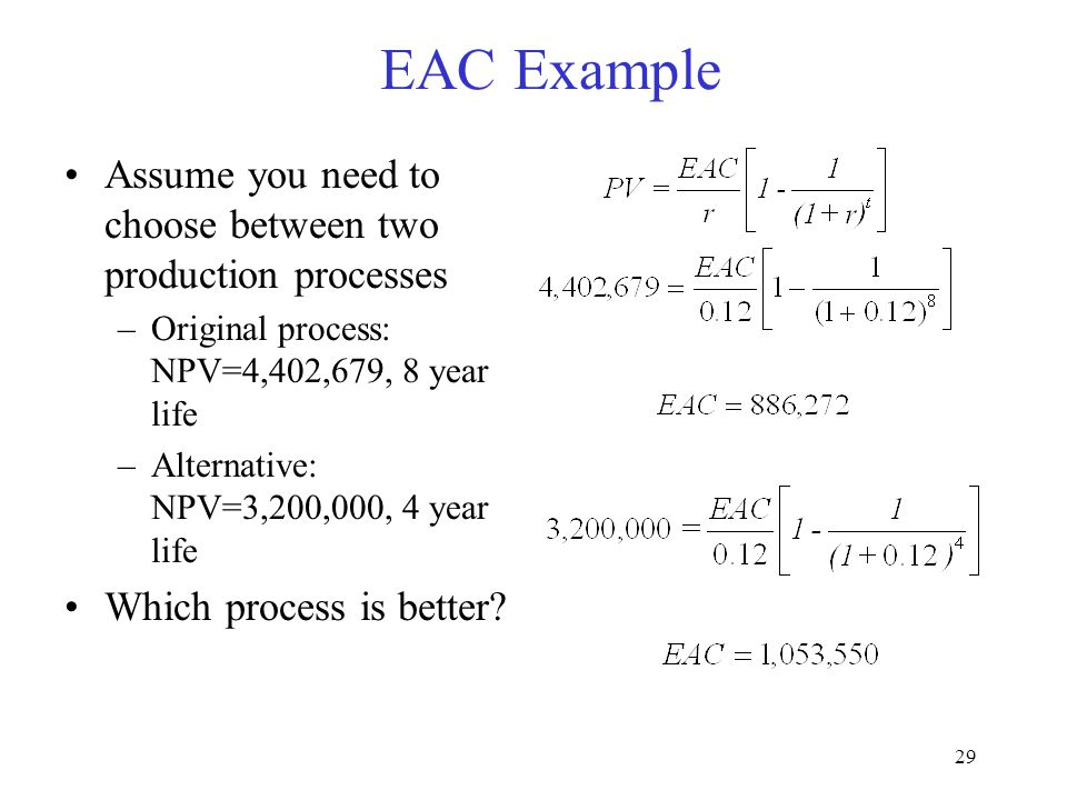 28 Evaluating projects with different economic lives Assumptions –Different lives –The project can go on forever Equivalent Annual Cash (EAC) flows