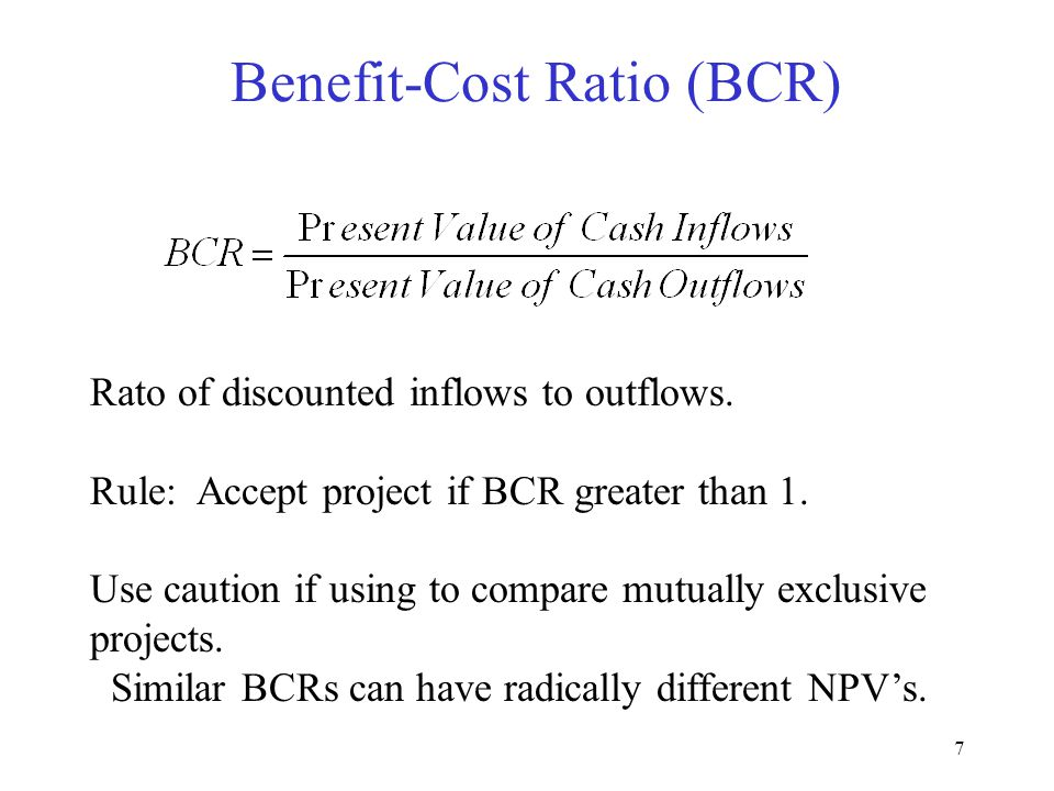 7 Benefit-Cost Ratio (BCR) Rato of discounted inflows to outflows.