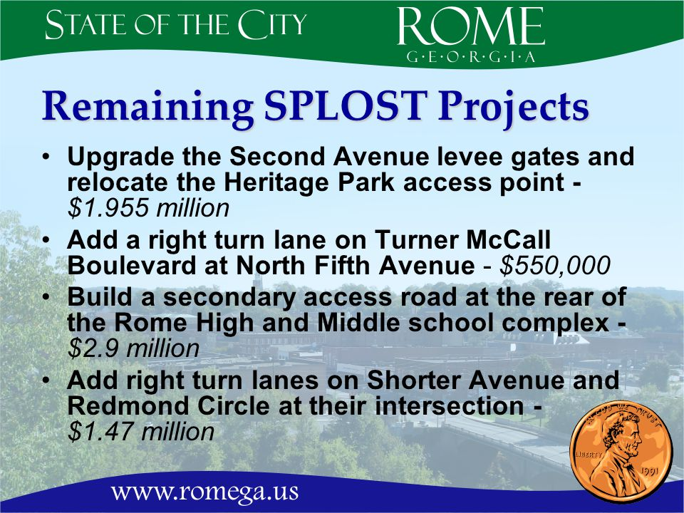 Remaining SPLOST Projects Upgrade the Second Avenue levee gates and relocate the Heritage Park access point - $1.955 million Add a right turn lane on Turner McCall Boulevard at North Fifth Avenue - $550,000 Build a secondary access road at the rear of the Rome High and Middle school complex - $2.9 million Add right turn lanes on Shorter Avenue and Redmond Circle at their intersection - $1.47 million