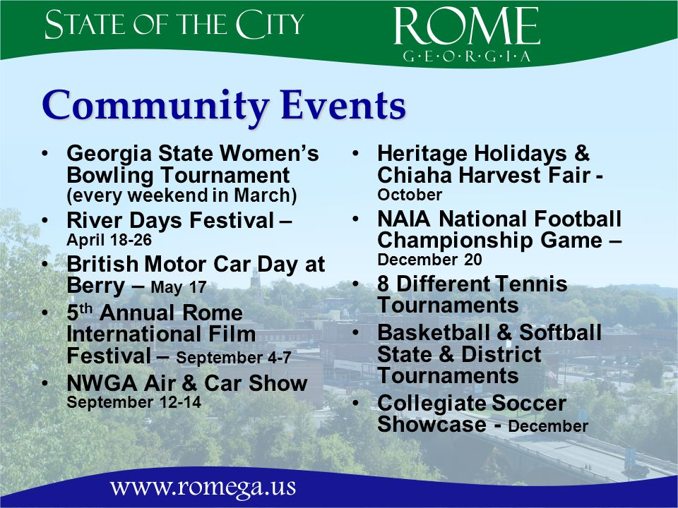 Community Events Georgia State Womens Bowling Tournament (every weekend in March) River Days Festival – April 18-26 British Motor Car Day at Berry – May 17 5 th Annual Rome International Film Festival – September 4-7 NWGA Air & Car Show September 12-14 Heritage Holidays & Chiaha Harvest Fair - October NAIA National Football Championship Game – December 20 8 Different Tennis Tournaments Basketball & Softball State & District Tournaments Collegiate Soccer Showcase - December