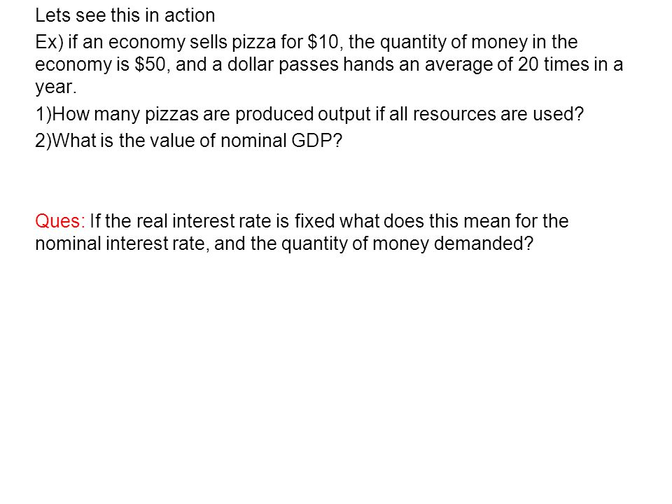 Lets see this in action Ex) if an economy sells pizza for $10, the quantity of money in the economy is $50, and a dollar passes hands an average of 20