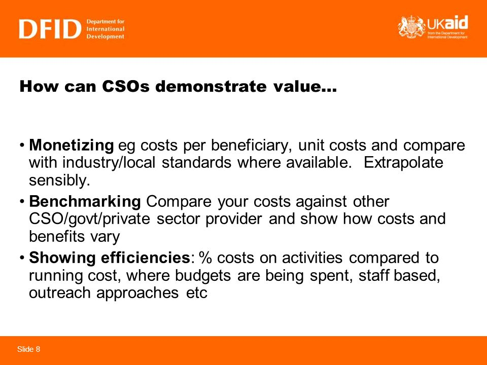 Slide 8 How can CSOs demonstrate value… Monetizing eg costs per beneficiary, unit costs and compare with industry/local standards where available.