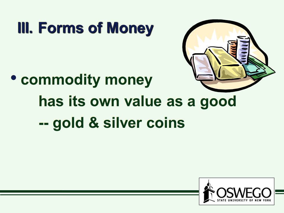 III. Forms of Money commodity money has its own value as a good -- gold & silver coins commodity money has its own value as a good -- gold & silver co