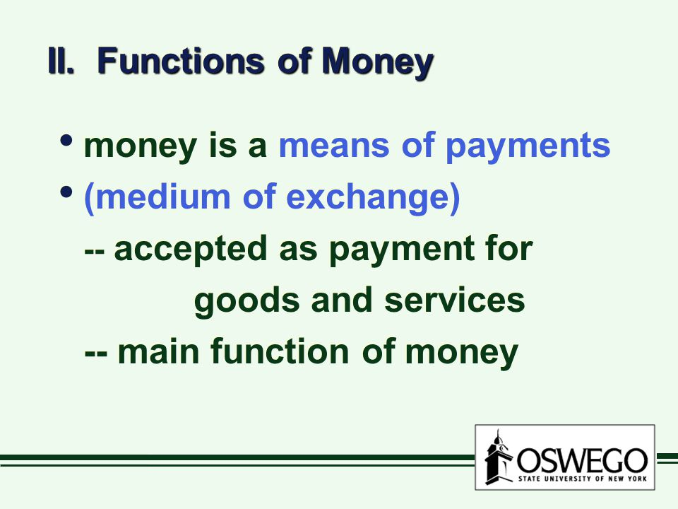 II. Functions of Money money is a means of payments (medium of exchange) -- accepted as payment for goods and services -- main function of money money