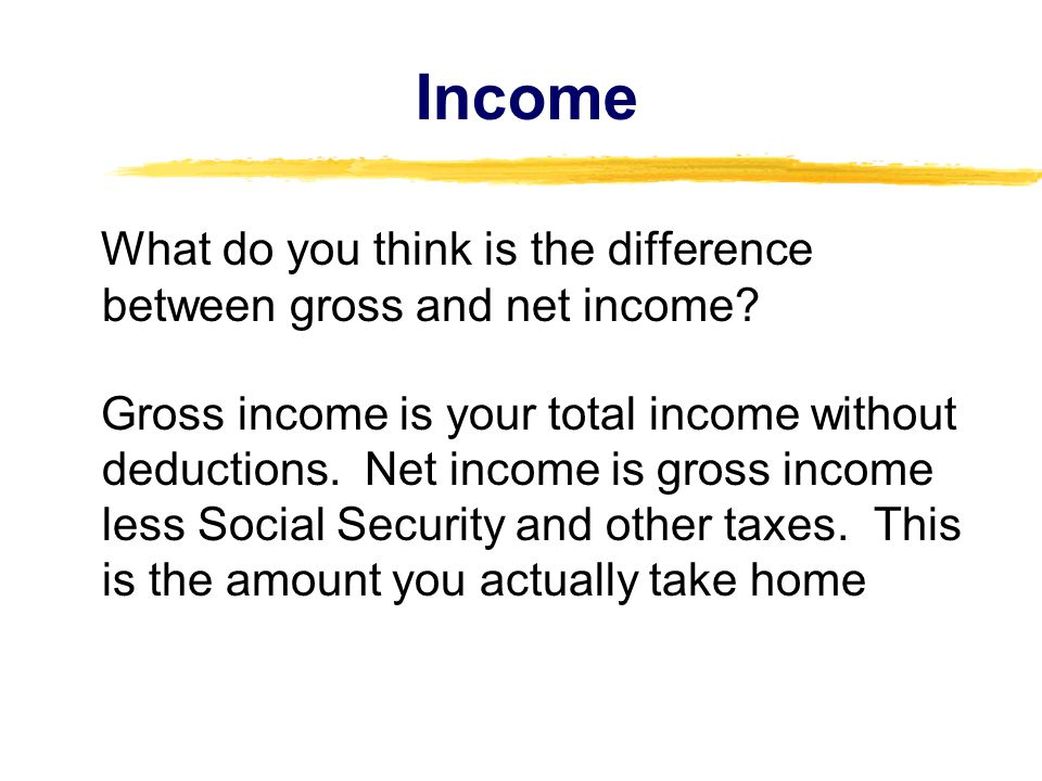 Income What do you think is the difference between gross and net income.