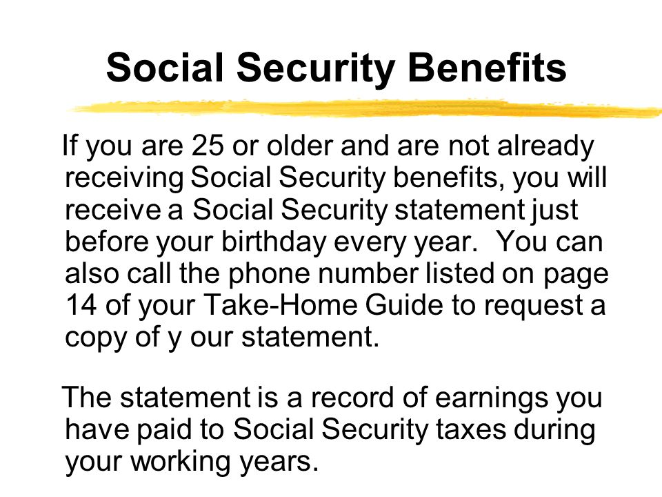 If you are 25 or older and are not already receiving Social Security benefits, you will receive a Social Security statement just before your birthday every year.