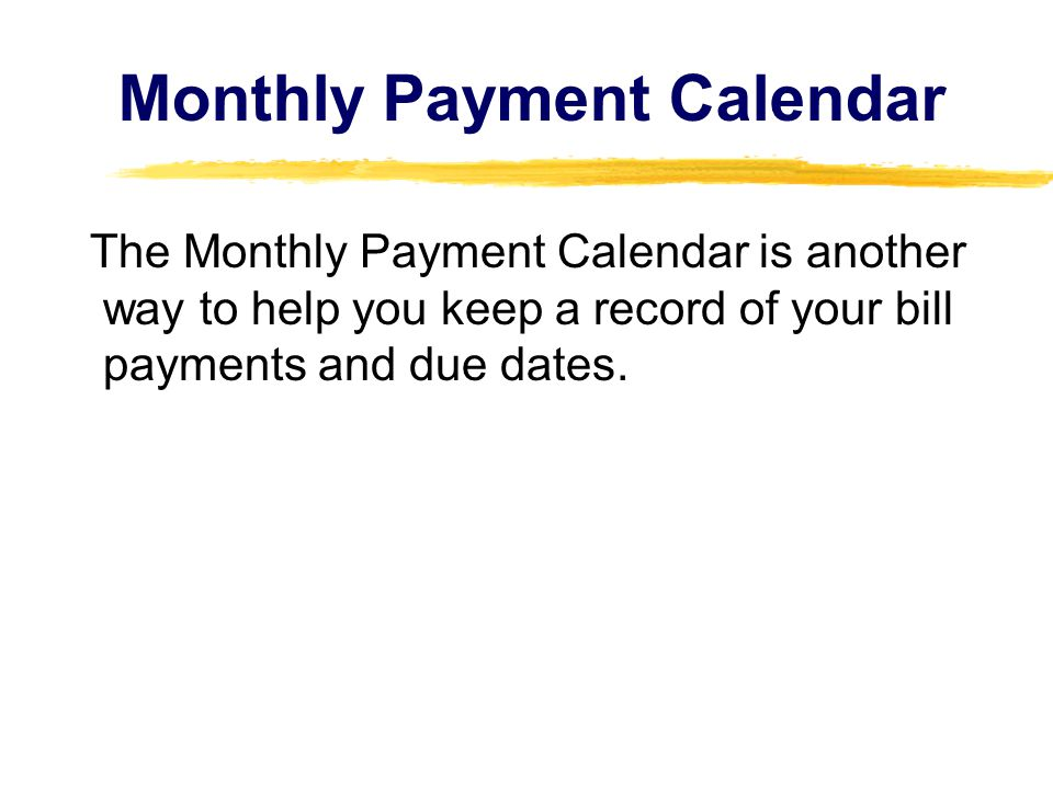 The Monthly Payment Calendar is another way to help you keep a record of your bill payments and due dates.