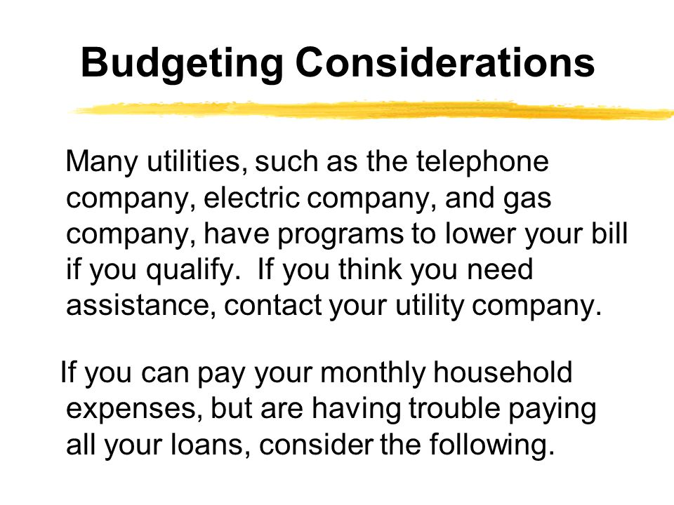 Many utilities, such as the telephone company, electric company, and gas company, have programs to lower your bill if you qualify.