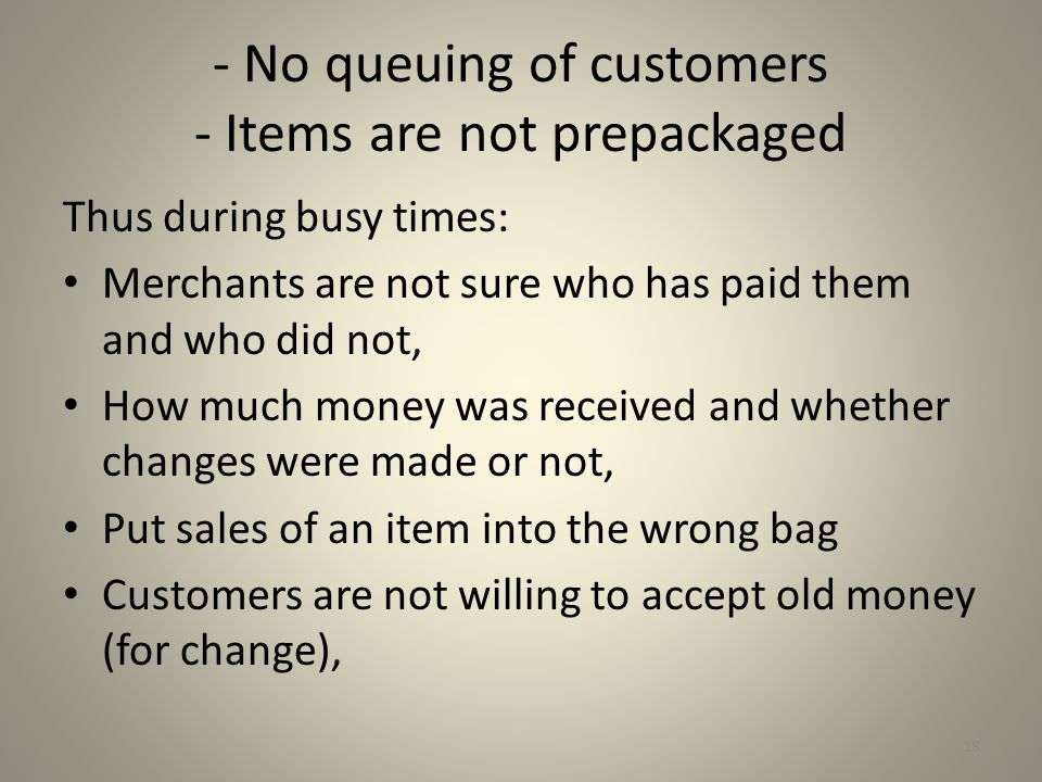 - No queuing of customers - Items are not prepackaged Thus during busy times: Merchants are not sure who has paid them and who did not, How much money