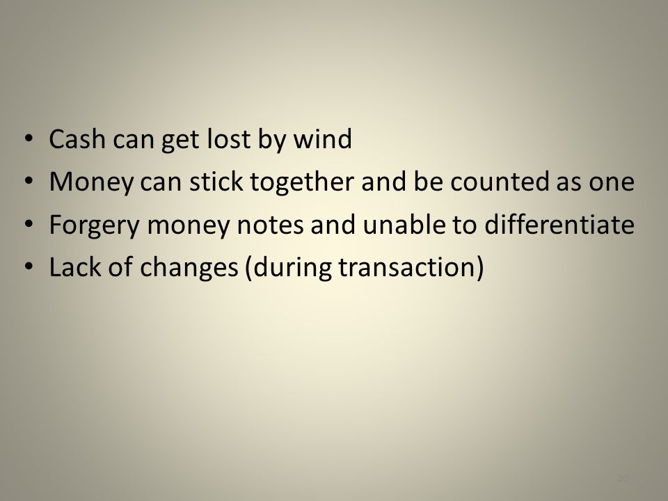 Cash can get lost by wind Money can stick together and be counted as one Forgery money notes and unable to differentiate Lack of changes (during trans