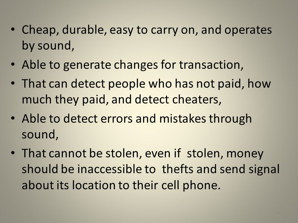 Cheap, durable, easy to carry on, and operates by sound, Able to generate changes for transaction, That can detect people who has not paid, how much t