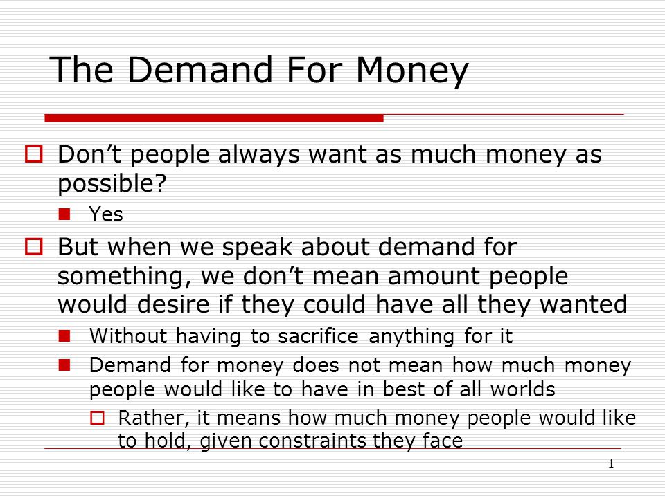 1 The Demand For Money Dont people always want as much money as possible? Yes But when we speak about demand for something, we dont mean amount people