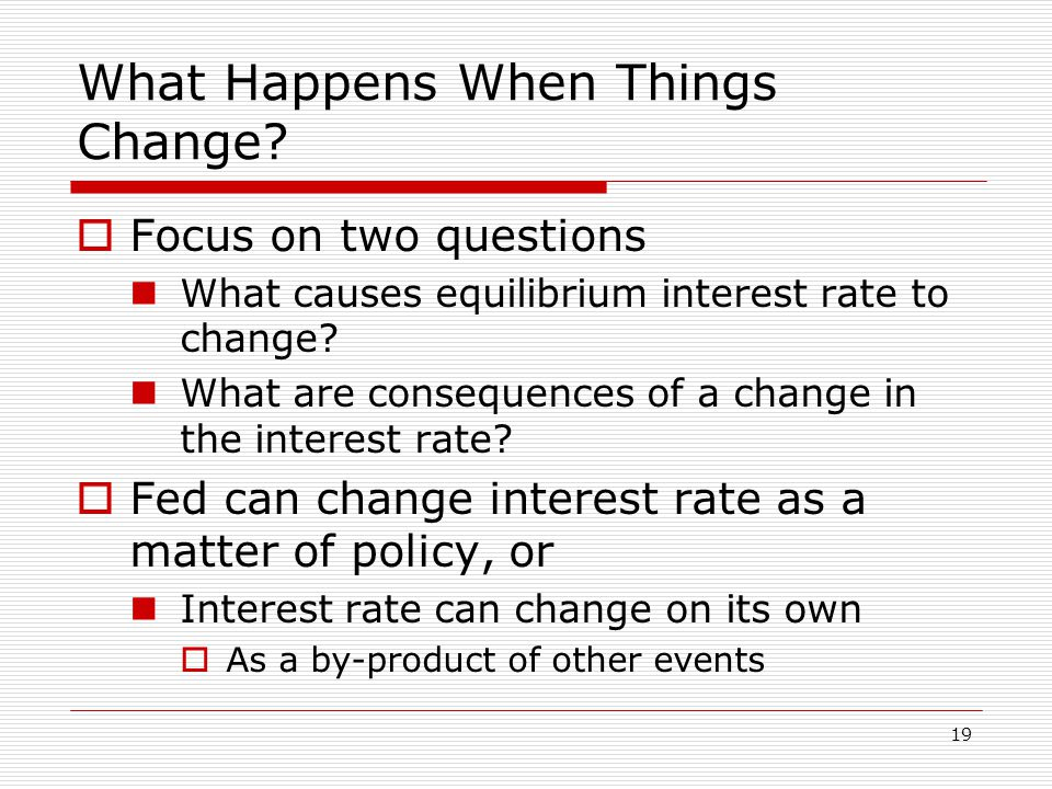 19 What Happens When Things Change? Focus on two questions What causes equilibrium interest rate to change? What are consequences of a change in the i